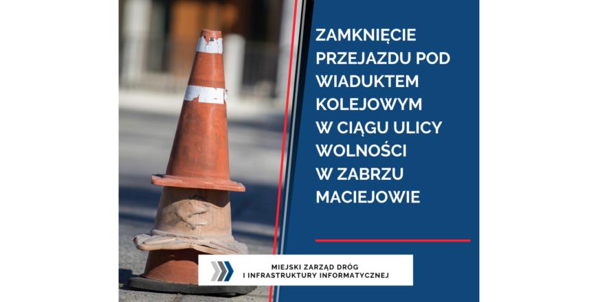 Zamknięcie przejazdu pod wiaduktem kolejowym w ciągu ul. Wolności w Zabrzu Maciejowie
